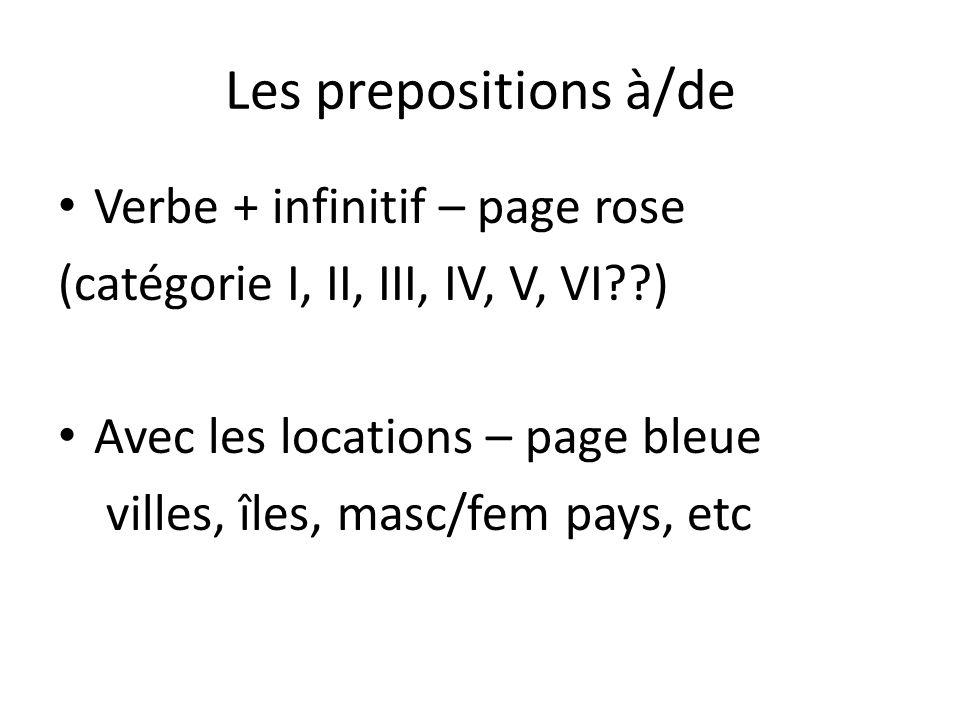 Les prepositions à/de Verbe + infinitif – page rose (catégorie I, II, III, IV, V, VI ) Avec les locations – page bleue villes, îles, masc/fem pays, etc