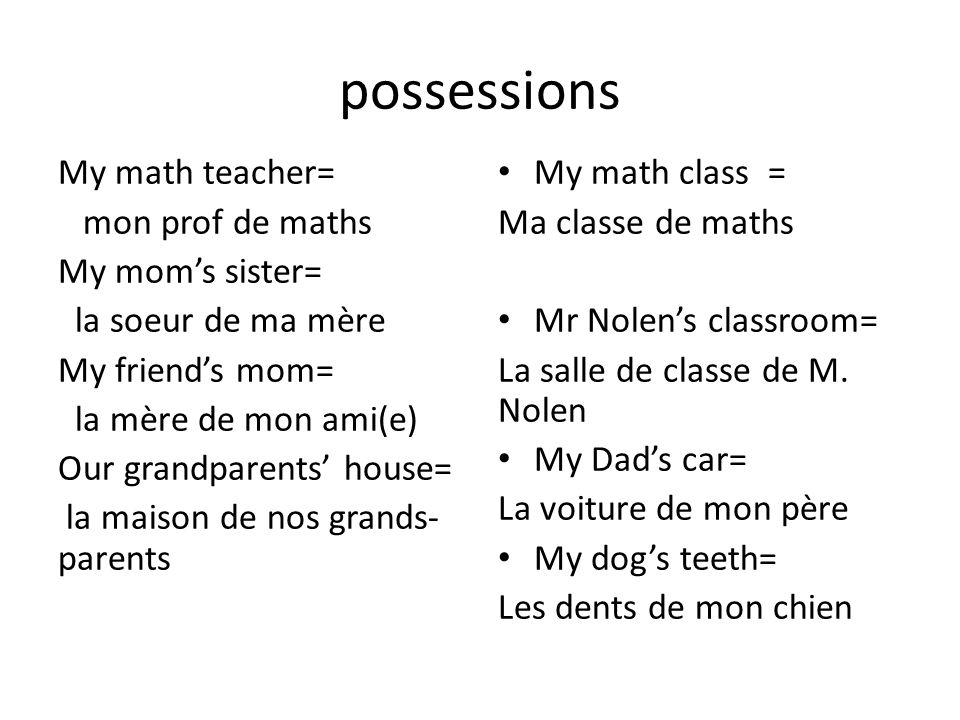 possessions My math teacher= mon prof de maths My moms sister= la soeur de ma mère My friends mom= la mère de mon ami(e) Our grandparents house= la maison de nos grands- parents My math class = Ma classe de maths Mr Nolens classroom= La salle de classe de M.