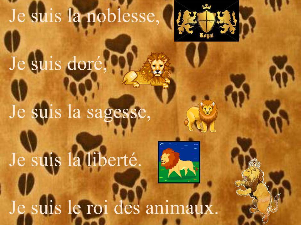 Je suis la noblesse, Je suis doré, Je suis la sagesse, Je suis la liberté. Je suis le roi des animaux.