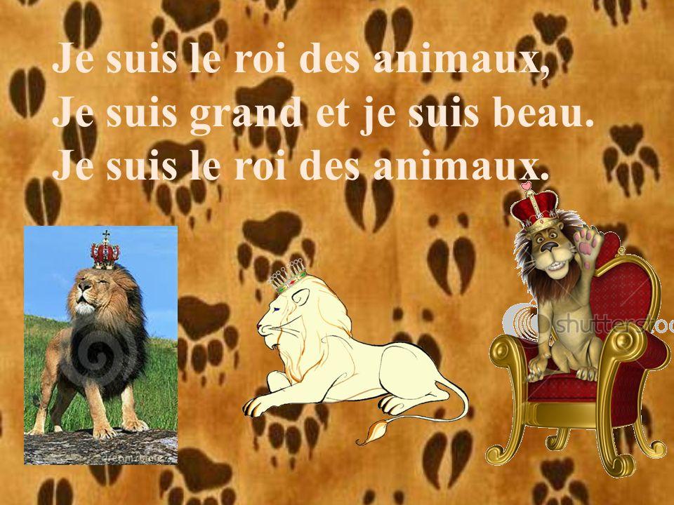 Je suis le roi des animaux, Je suis grand et je suis beau. Je suis le roi des animaux.