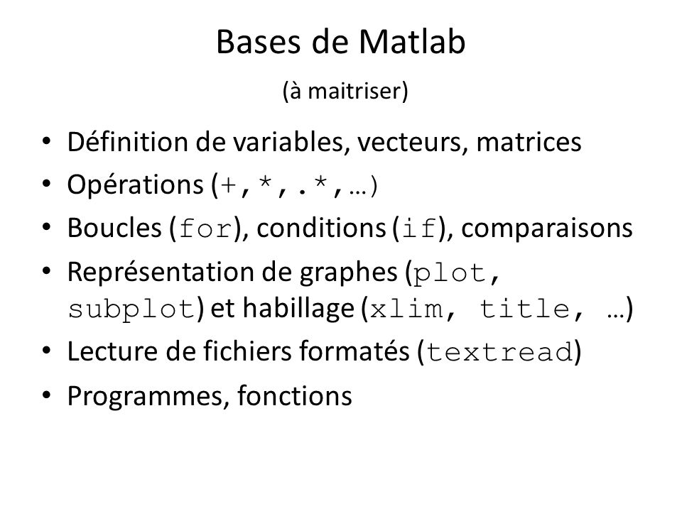 Bases de Matlab (à maitriser) Définition de variables, vecteurs, matrices Opérations ( +,*,.*,…) Boucles ( for ), conditions ( if ), comparaisons Repr
