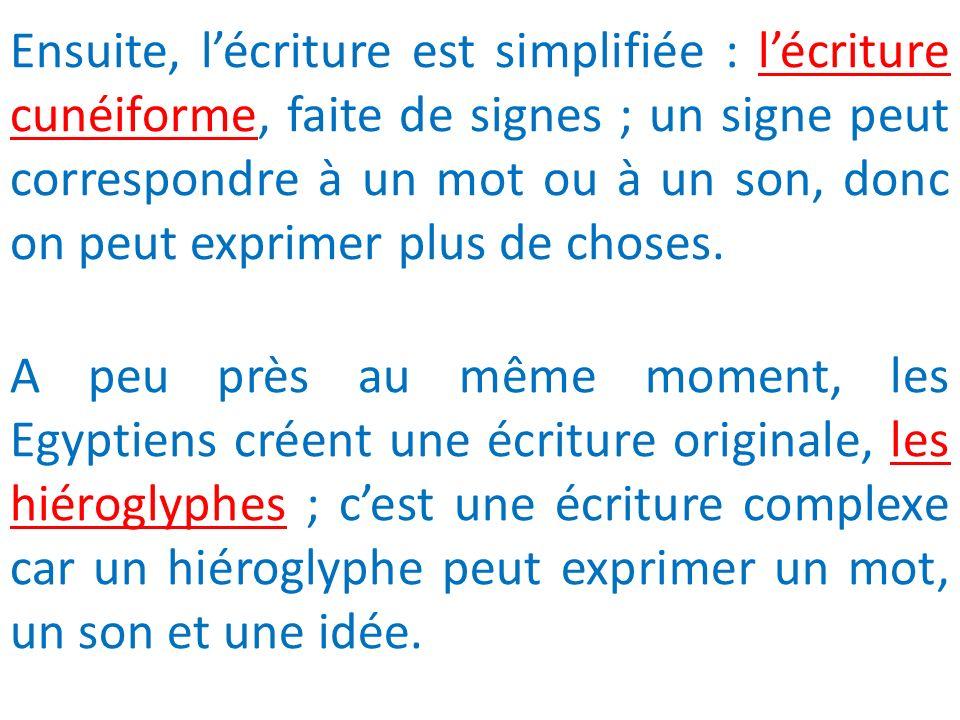Ensuite, lécriture est simplifiée : lécriture cunéiforme, faite de signes ; un signe peut correspondre à un mot ou à un son, donc on peut exprimer plu