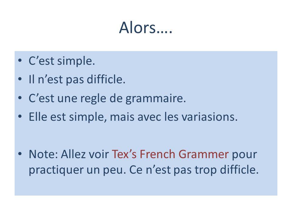 Alors…. Cest simple. Il nest pas difficle. Cest une regle de grammaire. Elle est simple, mais avec les variasions. Note: Allez voir Texs French Gramme