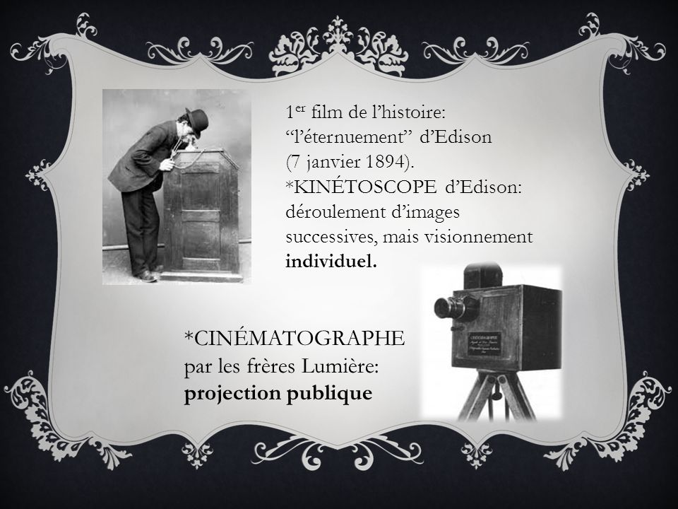 1 er film de lhistoire: léternuement dEdison (7 janvier 1894). *KINÉTOSCOPE dEdison: déroulement dimages successives, mais visionnement individuel. *C