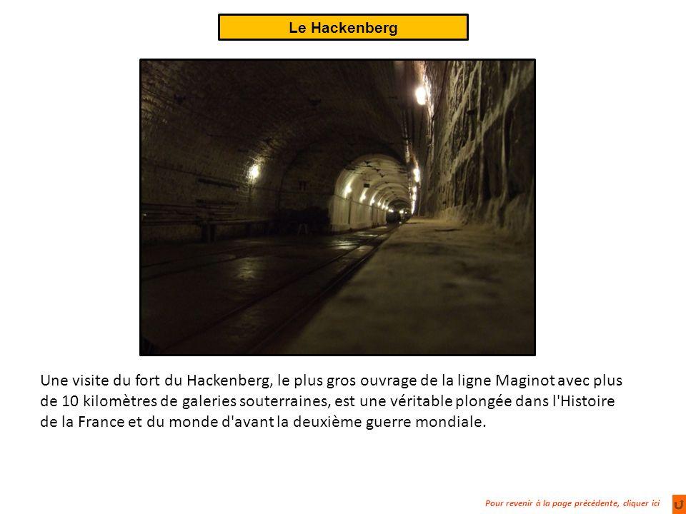 Pour revenir à la page précédente, cliquer ici Le Hackenberg Une visite du fort du Hackenberg, le plus gros ouvrage de la ligne Maginot avec plus de 10 kilomètres de galeries souterraines, est une véritable plongée dans l Histoire de la France et du monde d avant la deuxième guerre mondiale.