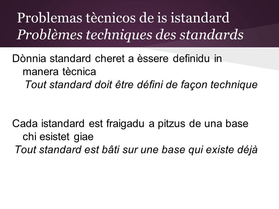 Problemas tècnicos de is istandard Problèmes techniques des standards Dònnia standard cheret a èssere definidu in manera tècnica Tout standard doit être défini de façon technique Cada istandard est fraigadu a pitzus de una base chi esistet giae Tout standard est bâti sur une base qui existe déjà