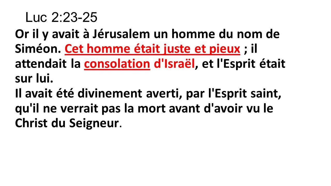 Luc 2:23-25 Or il y avait à Jérusalem un homme du nom de Siméon. Cet homme était juste et pieux ; il attendait la consolation d'Israël, et l'Esprit ét