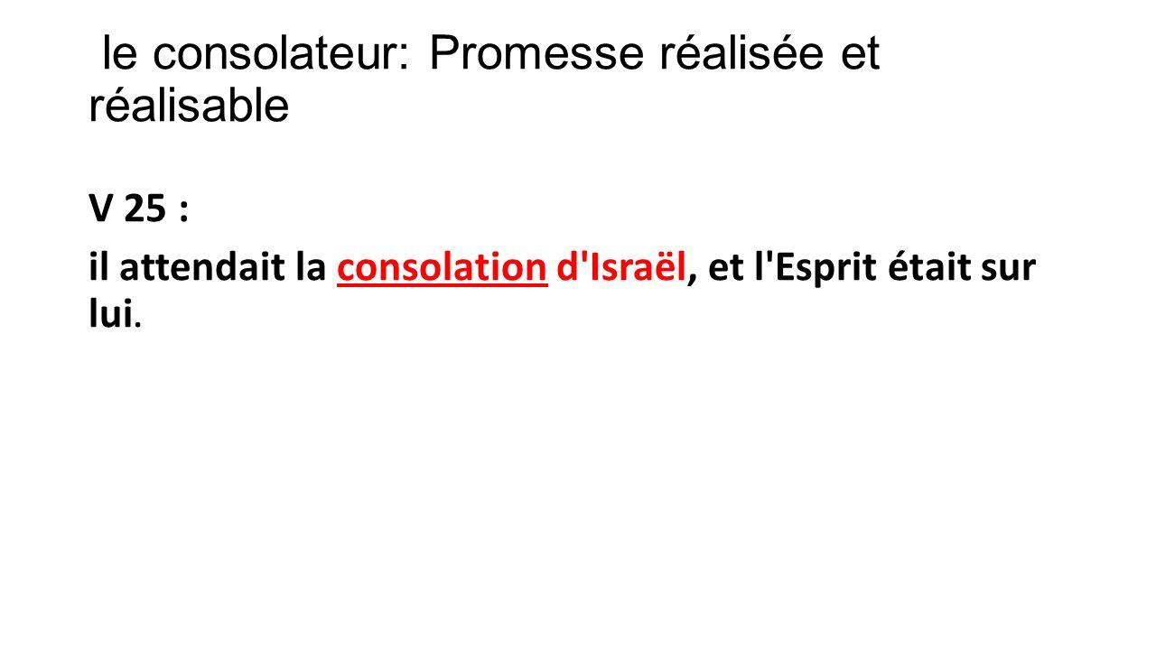 le consolateur: Promesse réalisée et réalisable V 25 : il attendait la consolation d'Israël, et l'Esprit était sur lui.