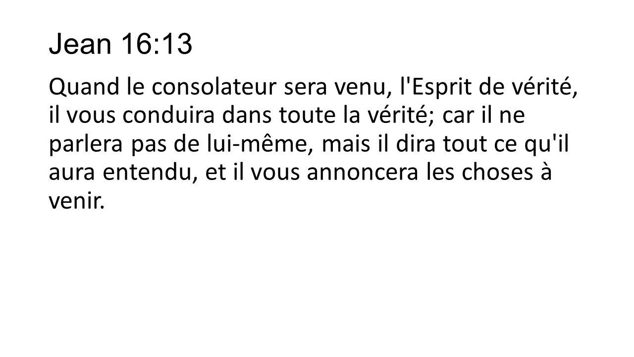 Jean 16:13 Quand le consolateur sera venu, l'Esprit de vérité, il vous conduira dans toute la vérité; car il ne parlera pas de lui-même, mais il dira