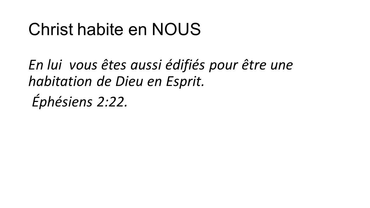 Christ habite en NOUS En lui vous êtes aussi édifiés pour être une habitation de Dieu en Esprit. Éphésiens 2:22.