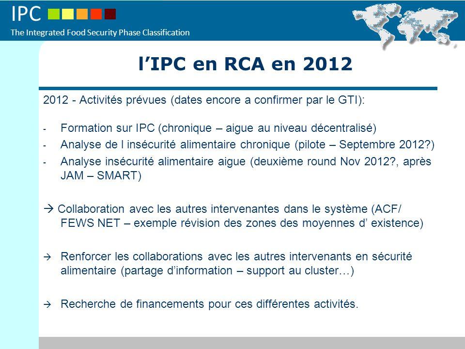 IPC The Integrated Food Security Phase Classification 2012 - Activités prévues (dates encore a confirmer par le GTI): - Formation sur IPC (chronique – aigue au niveau décentralisé) - Analyse de l insécurité alimentaire chronique (pilote – Septembre 2012 ) - Analyse insécurité alimentaire aigue (deuxième round Nov 2012 , après JAM – SMART) Collaboration avec les autres intervenantes dans le système (ACF/ FEWS NET – exemple révision des zones des moyennes d existence) Renforcer les collaborations avec les autres intervenants en sécurité alimentaire (partage dinformation – support au cluster…) Recherche de financements pour ces différentes activités.