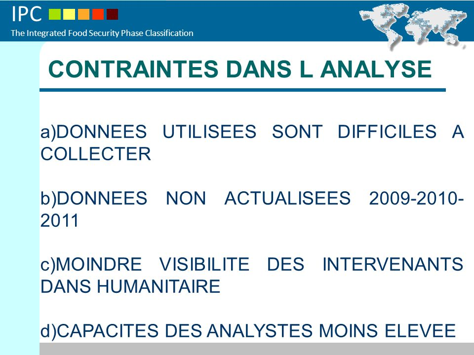 IPC The Integrated Food Security Phase Classification CONTRAINTES DANS L ANALYSE a)DONNEES UTILISEES SONT DIFFICILES A COLLECTER b)DONNEES NON ACTUALISEES 2009-2010- 2011 c)MOINDRE VISIBILITE DES INTERVENANTS DANS HUMANITAIRE d)CAPACITES DES ANALYSTES MOINS ELEVEE