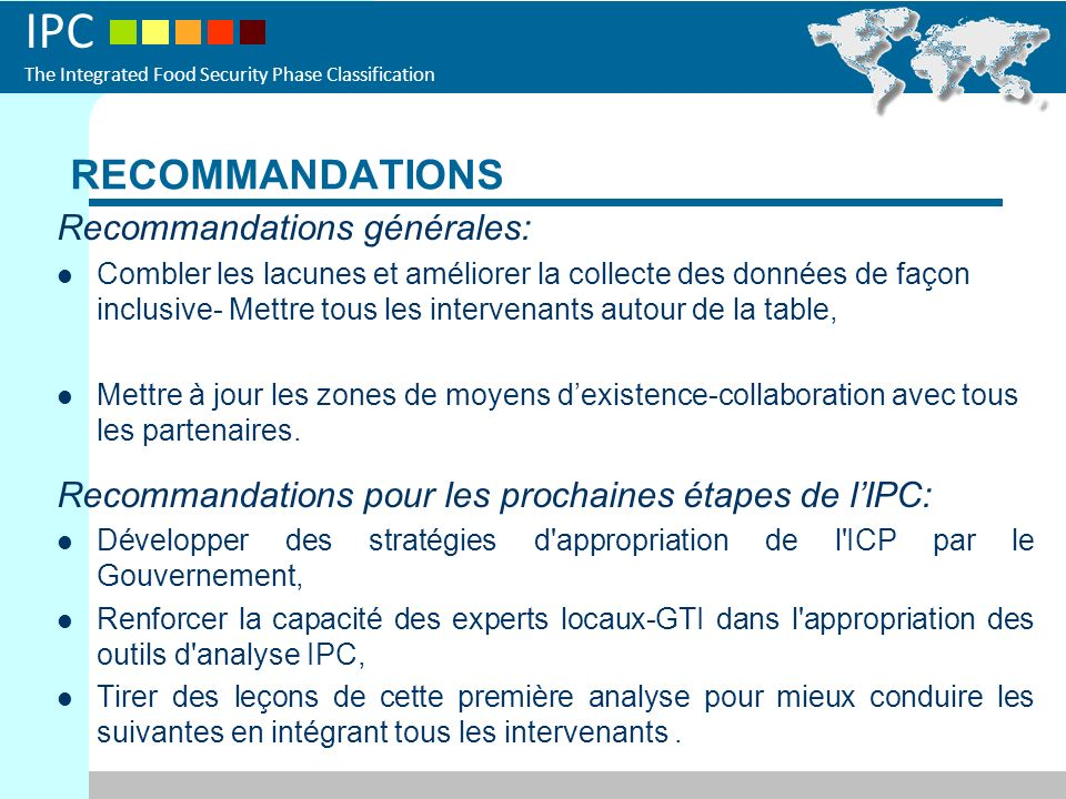 IPC The Integrated Food Security Phase Classification RECOMMANDATIONS Recommandations générales: Combler les lacunes et améliorer la collecte des données de façon inclusive- Mettre tous les intervenants autour de la table, Mettre à jour les zones de moyens dexistence-collaboration avec tous les partenaires.