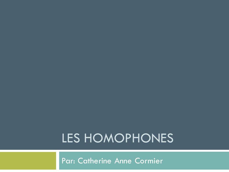 LES HOMOPHONES Par: Catherine Anne Cormier