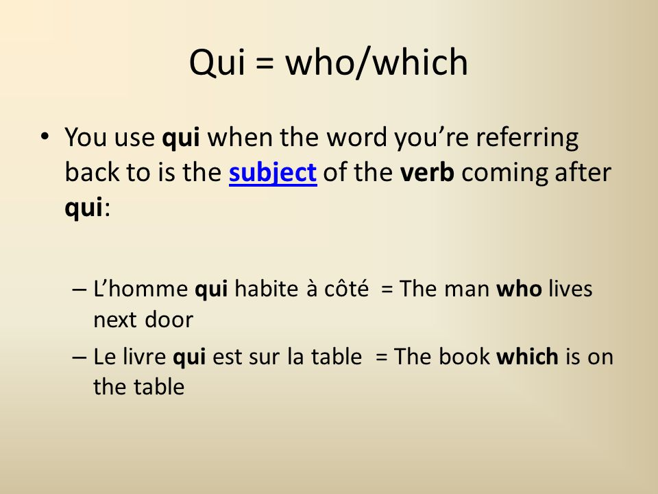 Que = who/which Similarly, you use que when the word youre referring back to is the object of the verb coming after que:object – Lhomme que jai vu = The man (who) I saw – Le livre que jai acheté = The book (which) I bought