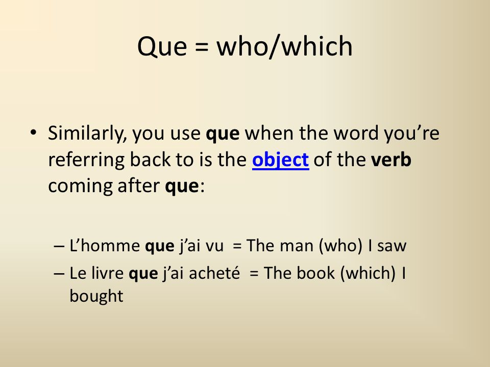 Que = who/which Similarly, you use que when the word youre referring back to is the object of the verb coming after que:object – Lhomme que jai vu = T