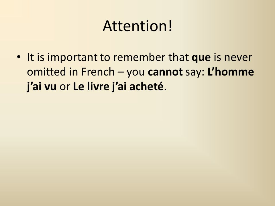 Attention! It is important to remember that que is never omitted in French – you cannot say: Lhomme jai vu or Le livre jai acheté.