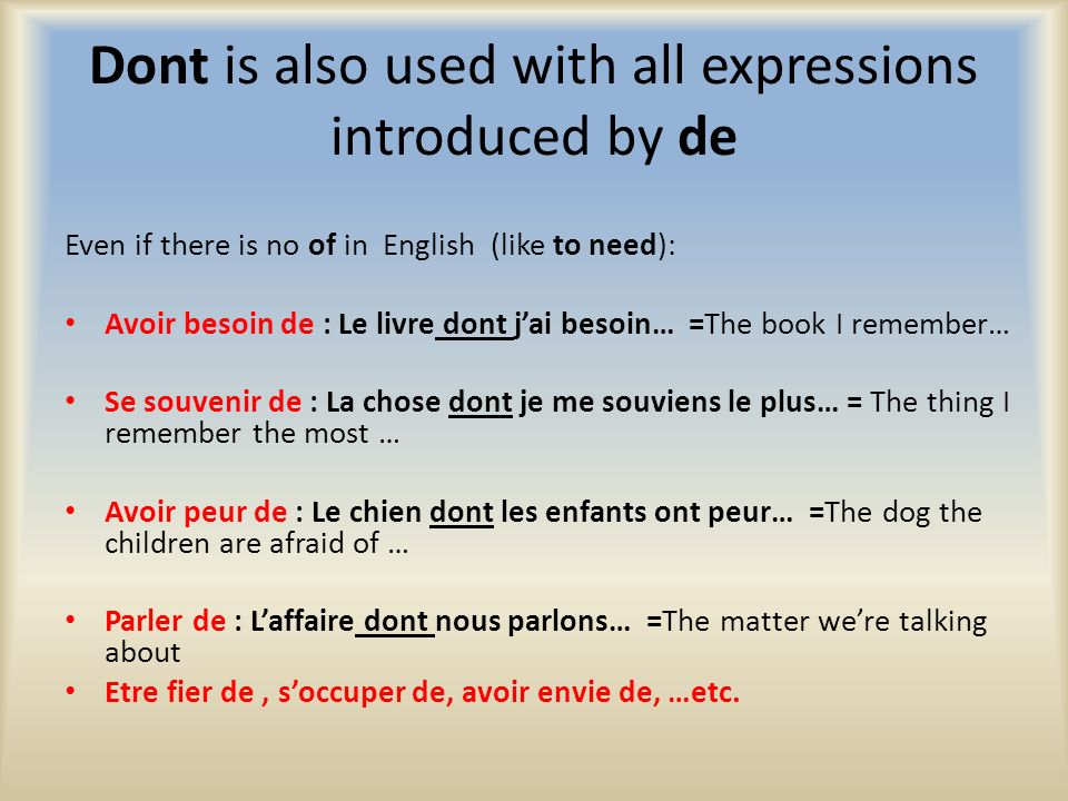 Dont is also used with all expressions introduced by de Even if there is no of in English (like to need): Avoir besoin de : Le livre dont jai besoin…
