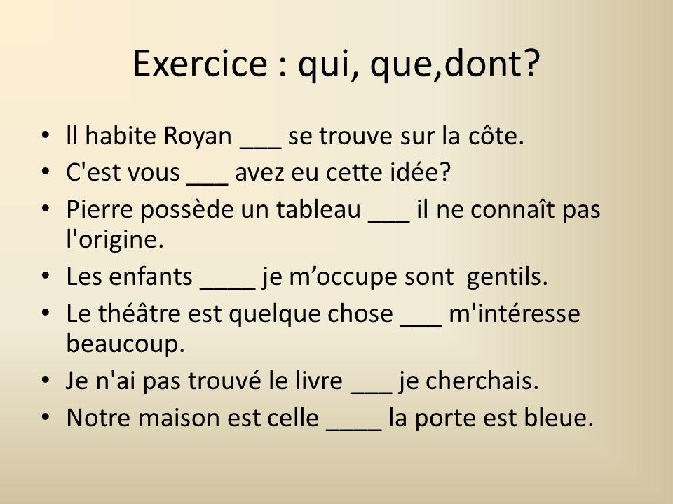 Exercice : qui, que,dont? ll habite Royan ___ se trouve sur la côte. C'est vous ___ avez eu cette idée? Pierre possède un tableau ___ il ne connaît pa