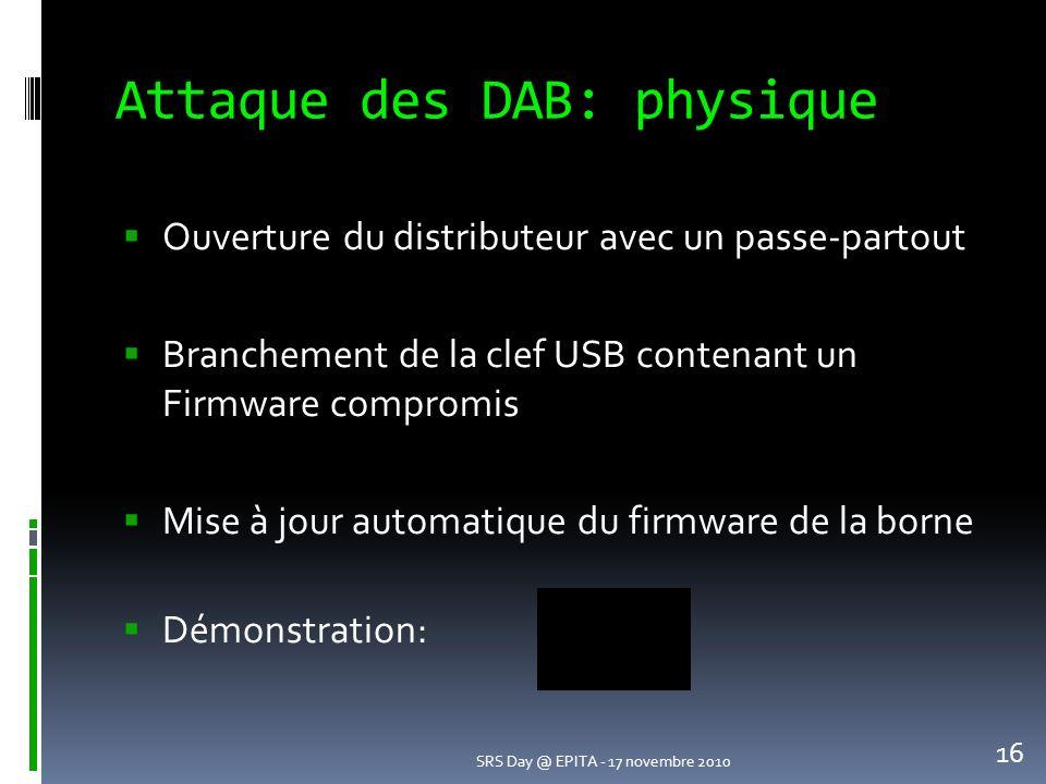 Attaque des DAB: physique Ouverture du distributeur avec un passe-partout Branchement de la clef USB contenant un Firmware compromis Mise à jour automatique du firmware de la borne Démonstration: SRS Day @ EPITA - 17 novembre 2010 16