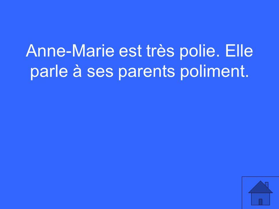 Anne-Marie est très polie. Elle parle à ses parents poliment.