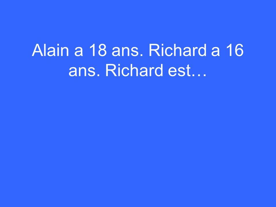 Alain a 18 ans. Richard a 16 ans. Richard est…