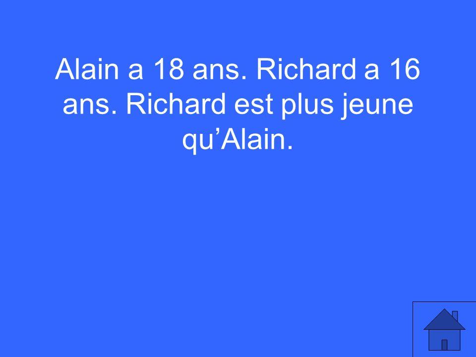 Alain a 18 ans. Richard a 16 ans. Richard est plus jeune quAlain.