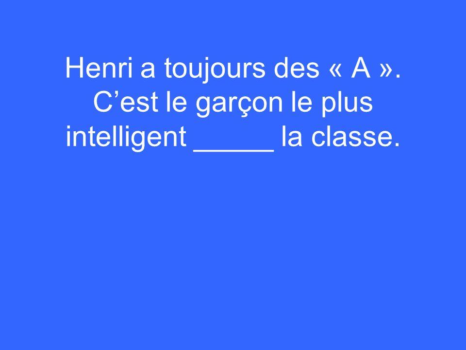Henri a toujours des « A ». Cest le garçon le plus intelligent _____ la classe.