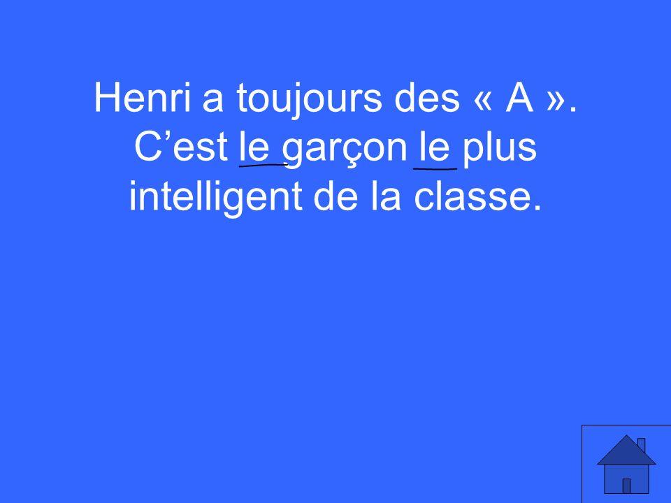 Henri a toujours des « A ». Cest le garçon le plus intelligent de la classe.