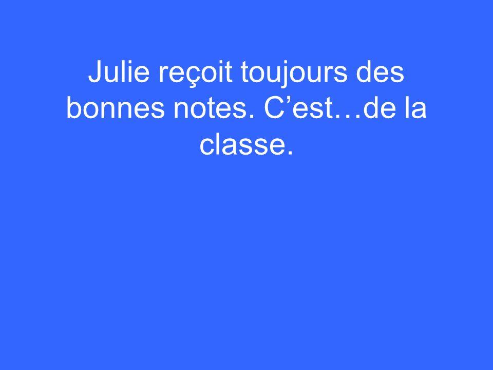 Julie reçoit toujours des bonnes notes. Cest…de la classe.