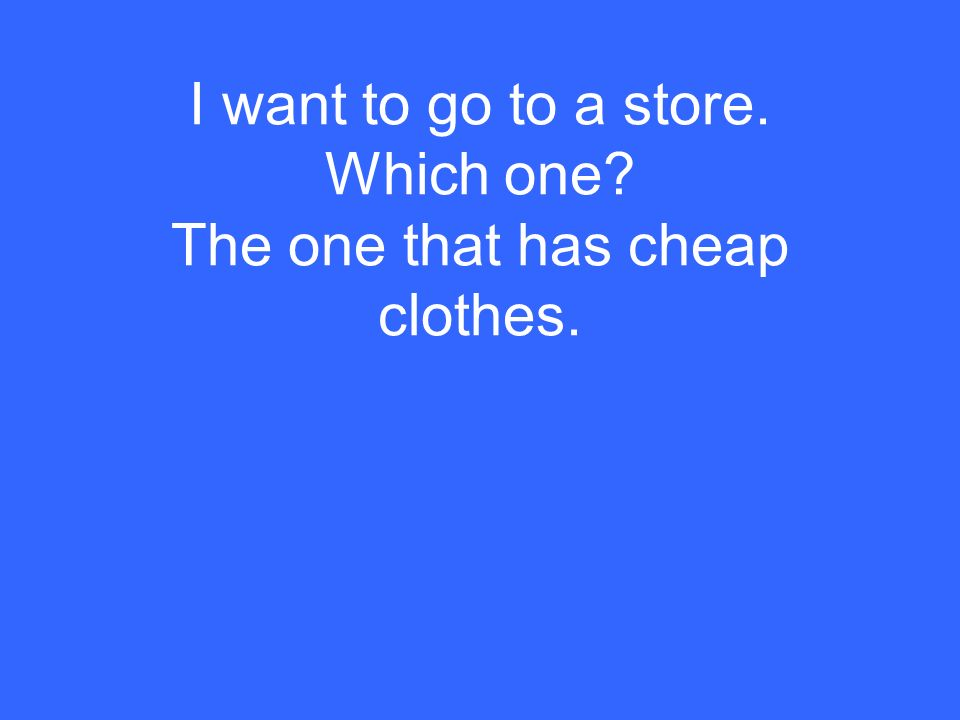 I want to go to a store. Which one? The one that has cheap clothes.