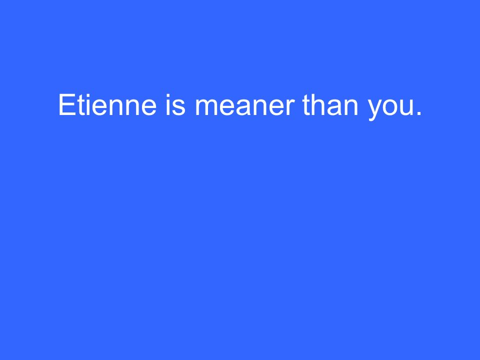 Etienne is meaner than you.