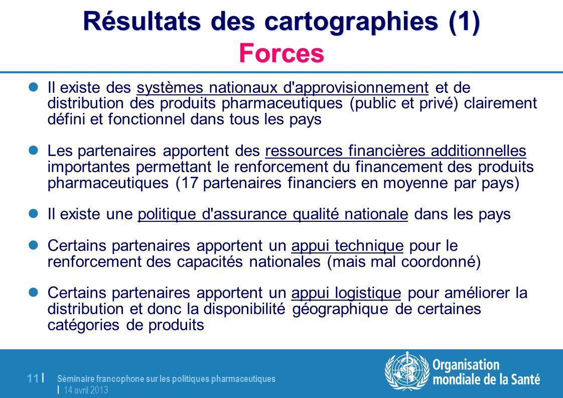 Séminaire francophone sur les politiques pharmaceutiques | 14 avril 2013 11 | Résultats des cartographies (1) Forces Il existe des systèmes nationaux