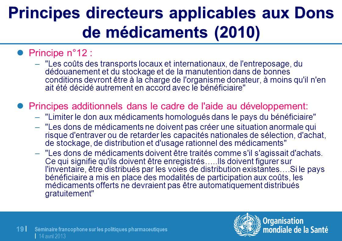 Séminaire francophone sur les politiques pharmaceutiques | 14 avril 2013 19 | Principes directeurs applicables aux Dons de médicaments (2010) Principe