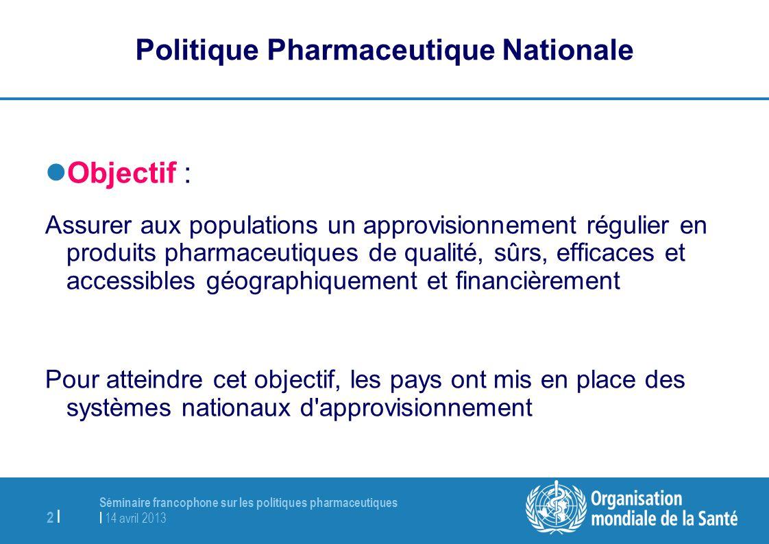 Séminaire francophone sur les politiques pharmaceutiques | 14 avril 2013 2 | Politique Pharmaceutique Nationale Objectif : Assurer aux populations un