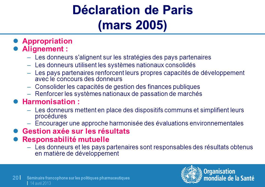 Séminaire francophone sur les politiques pharmaceutiques | 14 avril 2013 20 | Déclaration de Paris (mars 2005) Appropriation Alignement : –Les donneur