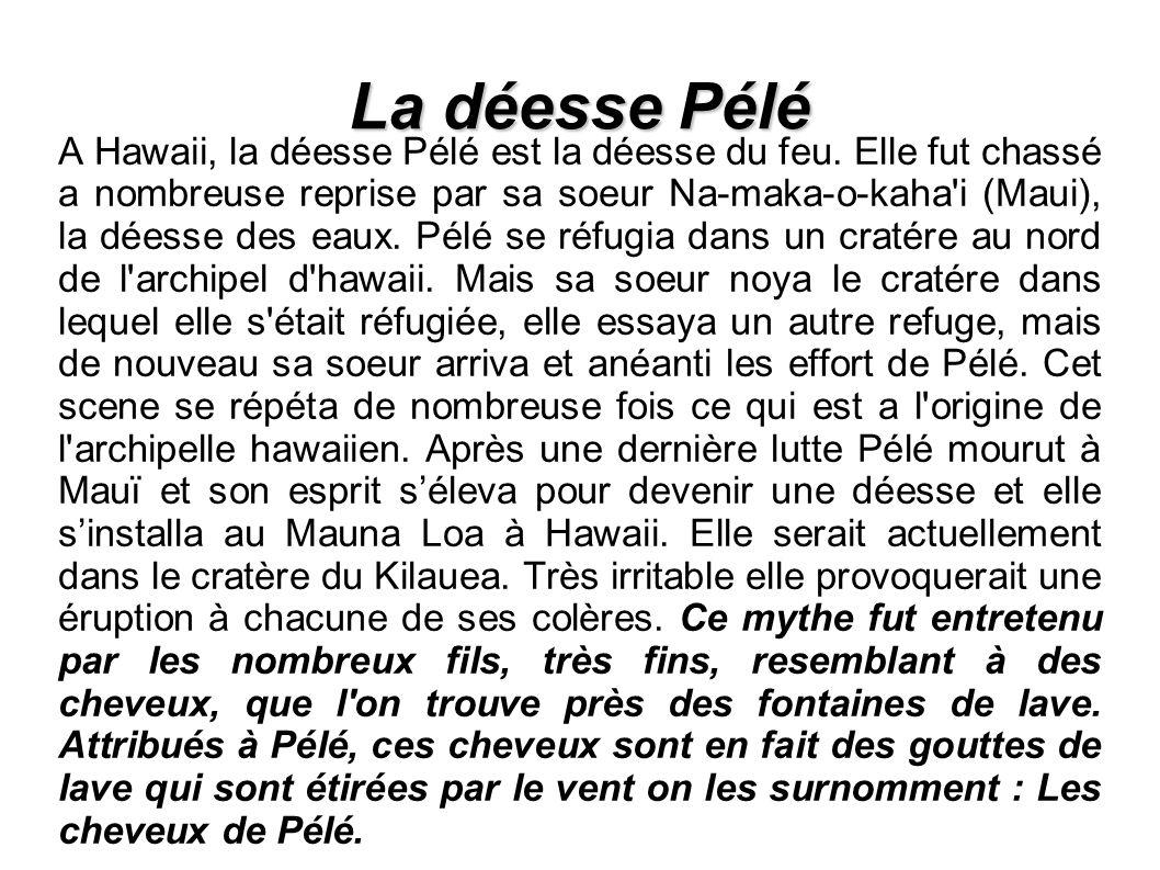La déesse Pélé A Hawaii, la déesse Pélé est la déesse du feu.