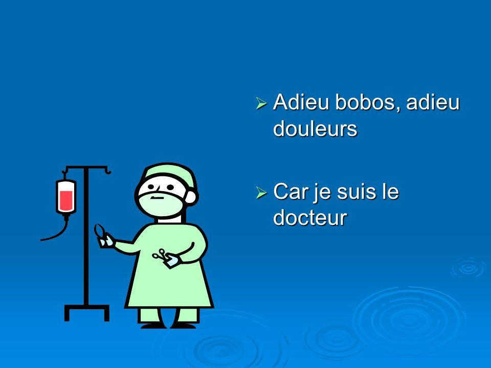 Adieu bobos, adieu douleurs Adieu bobos, adieu douleurs Car je suis le docteur Car je suis le docteur