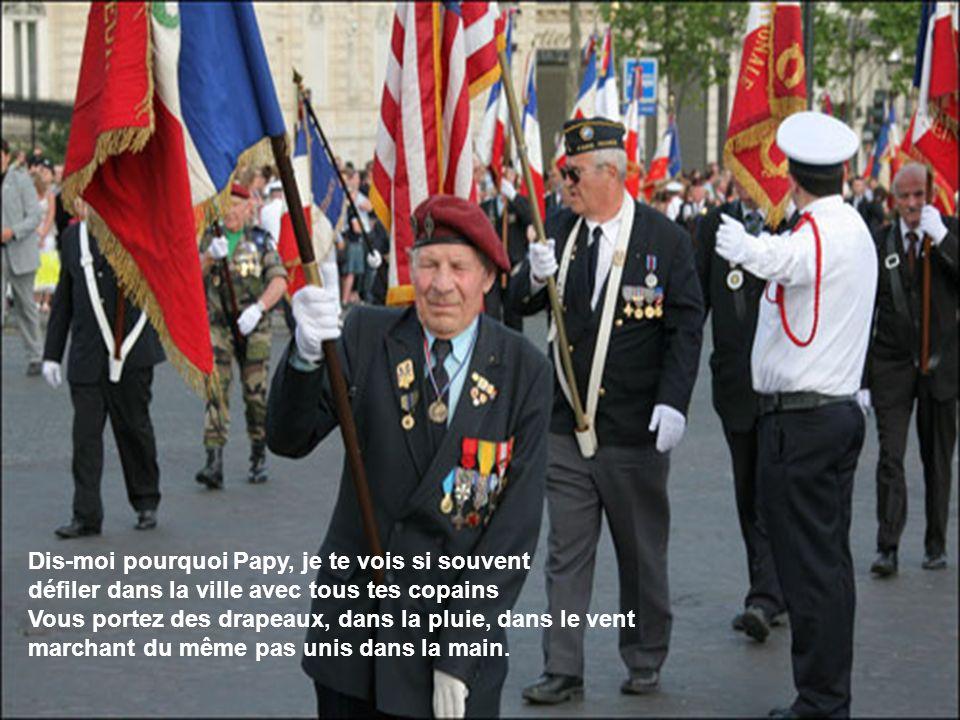 Dis-moi pourquoi Papy, je te vois si souvent défiler dans la ville avec tous tes copains Vous portez des drapeaux, dans la pluie, dans le vent marchant du même pas unis dans la main.