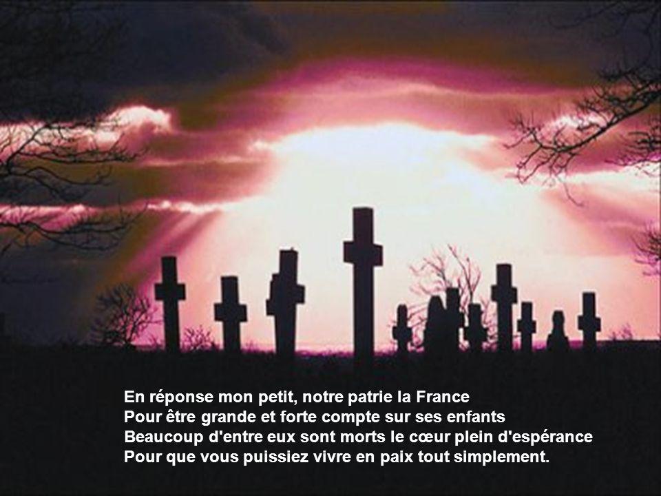 En réponse mon petit, notre patrie la France Pour être grande et forte compte sur ses enfants Beaucoup d entre eux sont morts le cœur plein d espérance Pour que vous puissiez vivre en paix tout simplement.