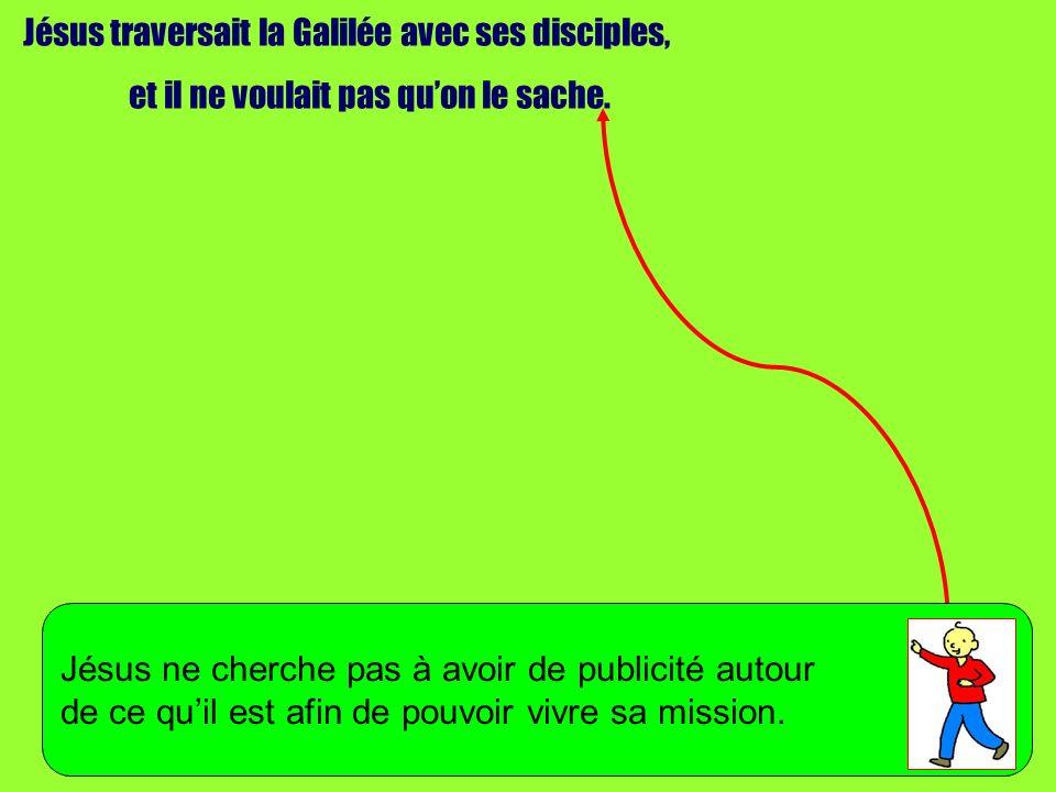 Jésus traversait la Galilée avec ses disciples, et il ne voulait pas quon le sache. Jésus ne cherche pas à avoir de publicité autour de ce quil est af