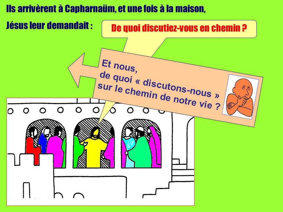 Ils arrivèrent à Capharnaüm, et une fois à la maison, Jésus leur demandait : De quoi discutiez-vous en chemin .