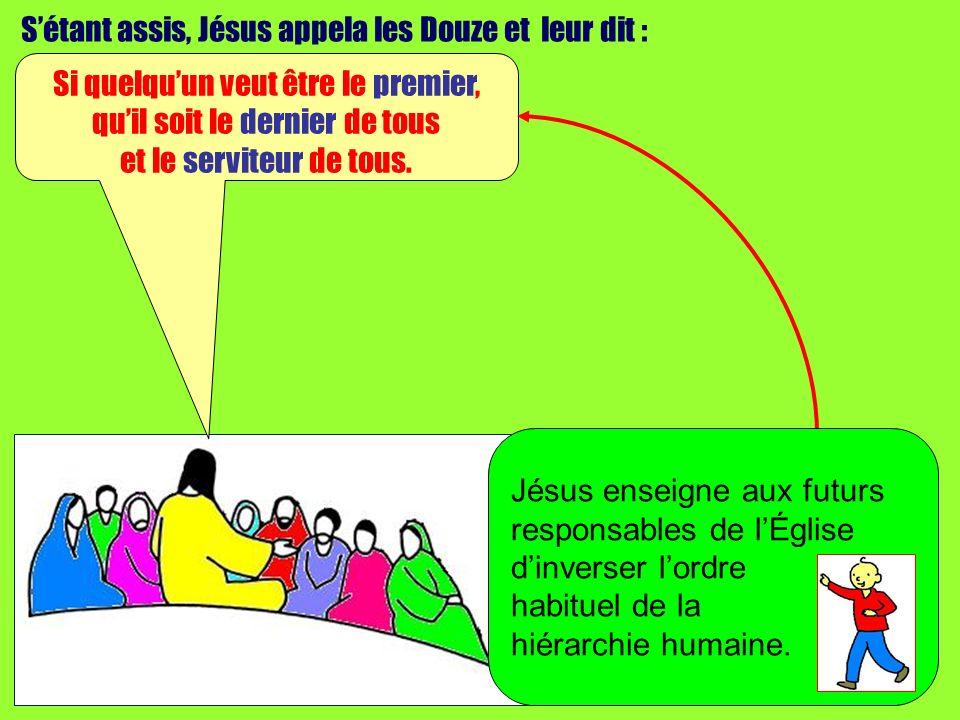 Sétant assis, Jésus appela les Douze et leur dit : Si quelquun veut être le premier, quil soit le dernier de tous et le serviteur de tous.