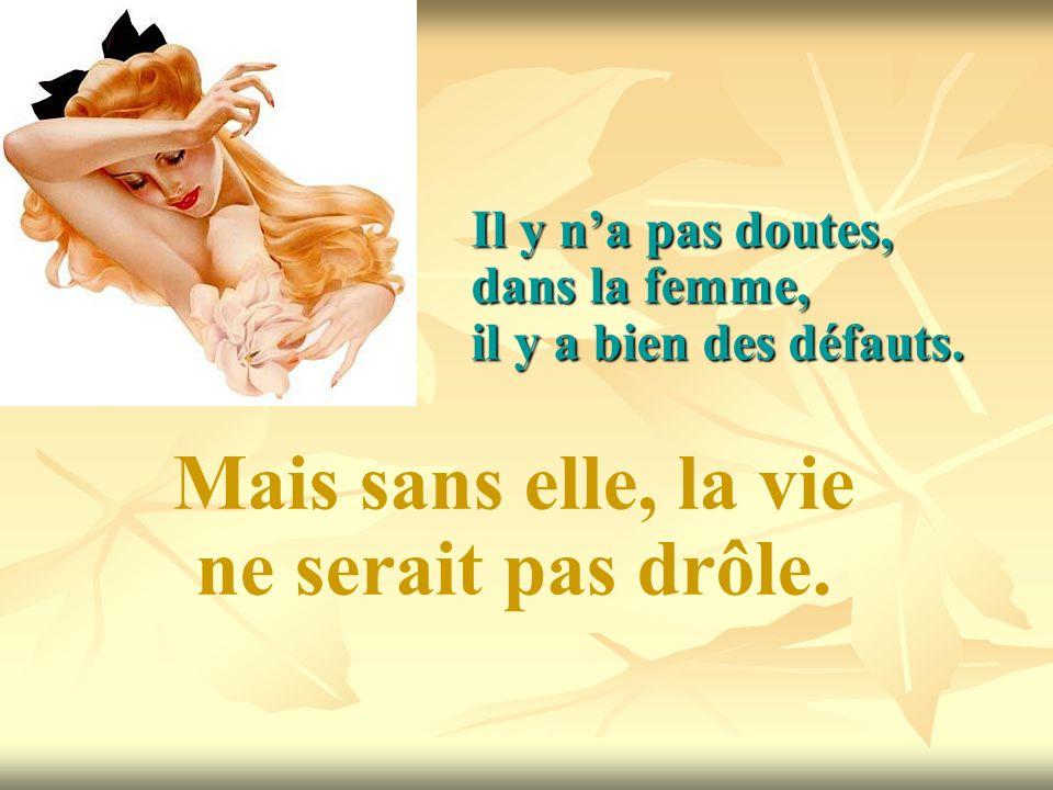 Il y na pas doutes, dans la femme, il y a bien des défauts. Mais sans elle, la vie ne serait pas drôle.