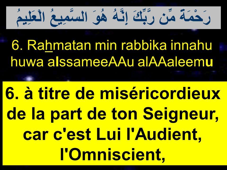 6. Rahmatan min rabbika innahu huwa alssameeAAu alAAaleemu 6. à titre de miséricordieux de la part de ton Seigneur, car c'est Lui l'Audient, l'Omnisci