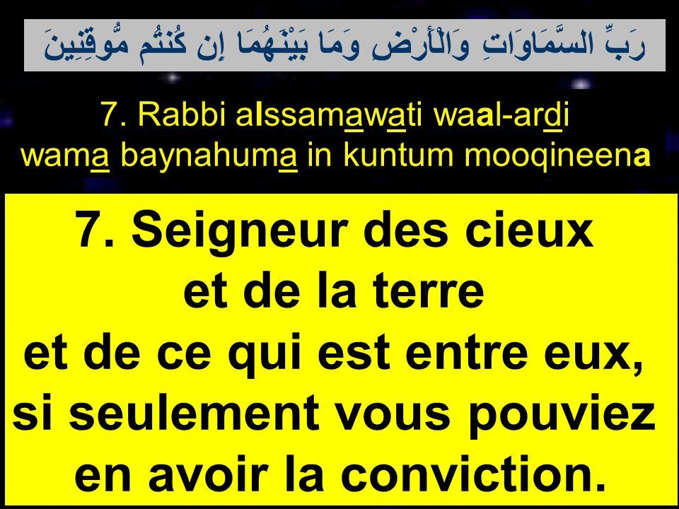 7. Rabbi alssamawati waal-ardi wama baynahuma in kuntum mooqineena 7. Seigneur des cieux et de la terre et de ce qui est entre eux, si seulement vous