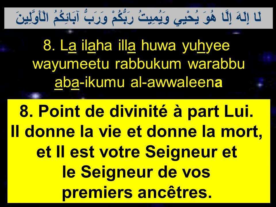8. La ilaha illa huwa yuhyee wayumeetu rabbukum warabbu aba-ikumu al-awwaleena 8. Point de divinité à part Lui. Il donne la vie et donne la mort, et I