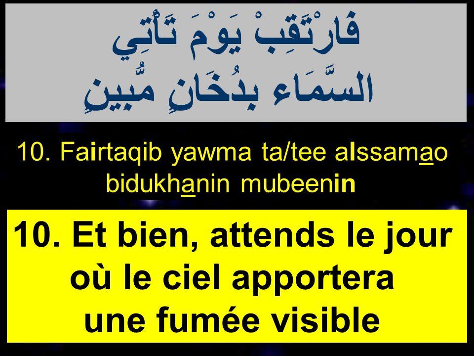 10. Fairtaqib yawma ta/tee alssamao bidukhanin mubeenin 10. Et bien, attends le jour où le ciel apportera une fumée visible فَارْتَقِبْ يَوْمَ تَأْتِي