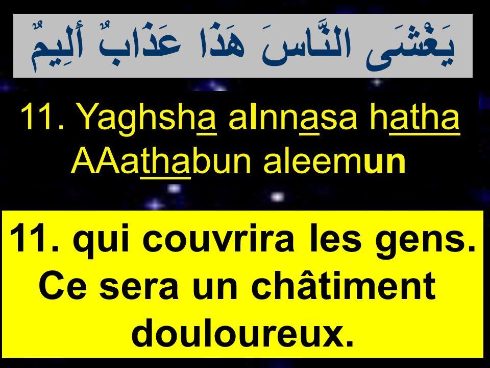 11. Yaghsha alnnasa hatha AAathabun aleemun 11. qui couvrira les gens. Ce sera un châtiment douloureux. يَغْشَى النَّاسَ هَذَا عَذَابٌ أَلِيمٌ
