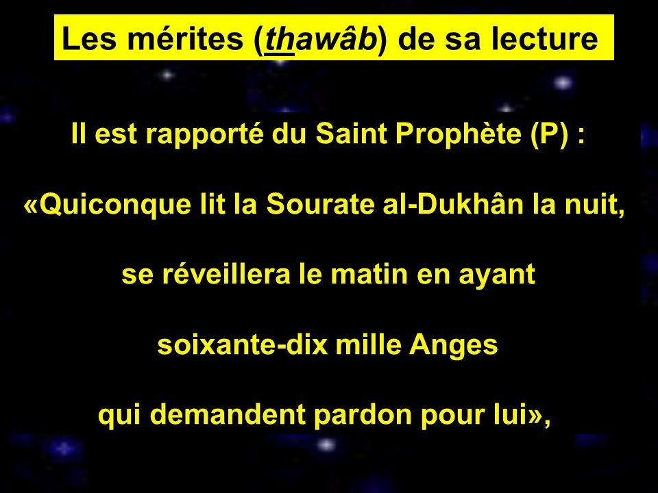 Les mérites (thawâb) de sa lecture Il est rapporté du Saint Prophète (P) : «Quiconque lit la Sourate al-Dukhân la nuit, se réveillera le matin en ayan